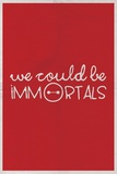 We Could Be Immortal Prints