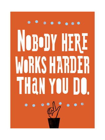 Nobody Works Harder Art Print