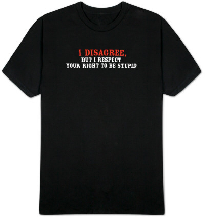 I Disagree, But I Respect Your Right To Be Stupid T-Shirt