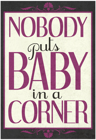 Nobody Puts Baby In A Corner Posters