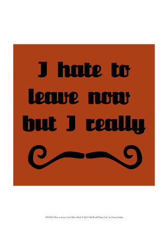 I Hate To Leave, But I Must Dash Prints by  Vision Studio