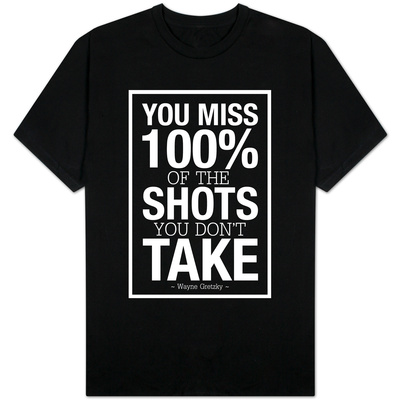 You Miss 100% of the Shots You Don't Take (Black) T-shirts