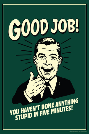 Good Job Not Done Anything Stupid In Five Minutes Funny Retro Poster Posters by  Retrospoofs
