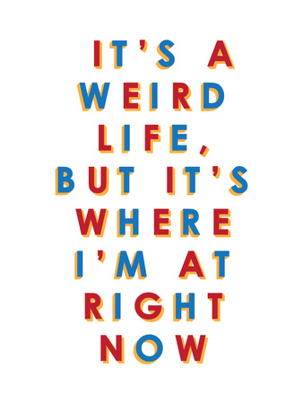 It's a Weird Life, But it's Where I'm at Right Now Posters