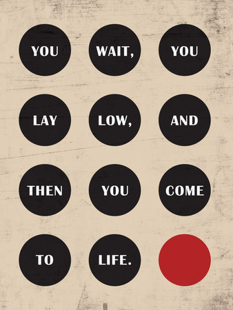 You Wait, You Lay Low, Then You Come to Life Posters