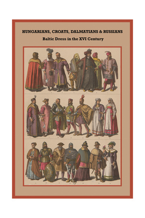 Hungarians, Croats, Dalmatians and Russians Baltic Dress in the XVI Century Posters by Friedrich Hottenroth