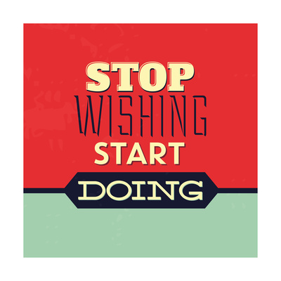 Stop Wishing Start Doing Prints by Lorand Okos