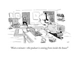 """""""Wait a minute?this podcast is coming from inside the house!"""" - New Yorker Cartoon Premium Giclee Print by Sara Lautman"""