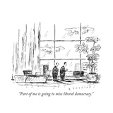 """Part of me is going to miss liberal democracy.""  - New Yorker Cartoon Premium Giclee Print by Barbara Smaller"
