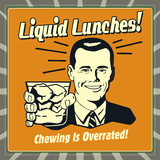 Liquid Lunches! Chewing Is Overrated! Poster by  Retrospoofs