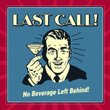 Last Call! No Beverage Left Behind! Prints by  Retrospoofs