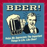 Beer! Helps Me Appreciate the Important Things in Life. Like Beer! Posters by  Retrospoofs