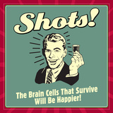 Shots! the Brain Cells That Survive Will Be Happier! Posters by  Retrospoofs