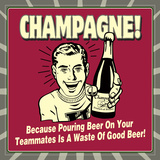 Champagne! Because Pouring Beer on Your Teammates Is a Waste of Good Beer! Print by  Retrospoofs