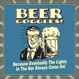 Beer Goggles! Because Eventually the Lights in the Bar Always Come On! Posters by  Retrospoofs