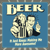 Beer it Just Keeps Making Me More Awesome! Posters by  Retrospoofs