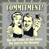 Commitment! You Can't Drink All Day Unless You Start in the Morning! Prints by  Retrospoofs