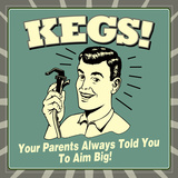 Kegs! Your Parents Always Told You to Aim Big! Photo by  Retrospoofs