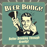 Beer Bongs! Better Drinking Through Gravity! Posters by  Retrospoofs