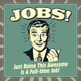Jobs! Just Being This Awesome Is a Full-Time Job! Print by  Retrospoofs