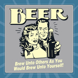 Beer Brew Unto Others as You Would Brew Unto Yourself! Posters by  Retrospoofs