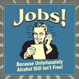 Jobs! Because Unfortunately Alcohol Still Isn't Free! Posters by  Retrospoofs