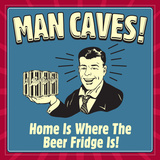 Man Caves! Home Is Where the Beer Fridge Is! Poster by  Retrospoofs