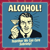 Alcohol! Together We Can Cure Sobriety! Poster by  Retrospoofs