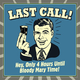 Last Call! Hey, Only 4 Hours Until Bloody Mary Time! Photo by  Retrospoofs