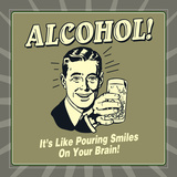 Alcohol! it's Like Pouring Smiles on Your Brain! Posters by  Retrospoofs