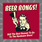 Beer Bongs! Still the Best Reason to Go to the Hardware Store! Posters by  Retrospoofs