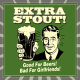 Extra Stout! Good for Beers! Bad for Girlfriends! Posters by  Retrospoofs
