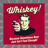 Whiskey! Because Sometimes Beer Just Isn't Fast Enough! Print by  Retrospoofs