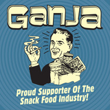 Ganja! Proud Supporters of the Snack Food Industry! Posters by  Retrospoofs
