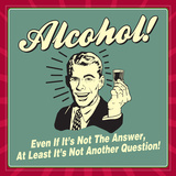 Alcohol! Even If it's Not the Answer, at Least it's Not Another Question! Prints by  Retrospoofs