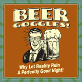 Beer Goggles! Why Let Reality Ruin a Perfectly Good Night! Posters by  Retrospoofs
