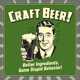 Craft Beer! Better Ingredients, Same Stupid Behavior! Posters by  Retrospoofs