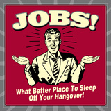 Jobs! What Better Place to Sleep Off Your Hangover! Print by  Retrospoofs