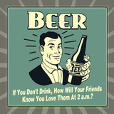 Beer! If You Don't Drink, How Will Your Friends Know You Love Them at 2 A.M. Posters by  Retrospoofs