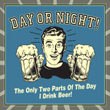 Day or Night! the Only Two Parts of the Day I Drink Beer! Posters by  Retrospoofs