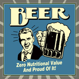 Beer! Zero Nutritional Value and Proud of It! Posters by  Retrospoofs
