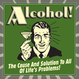 Alcohol! the Cause and Solution to All of Life's Problems! Prints by  Retrospoofs
