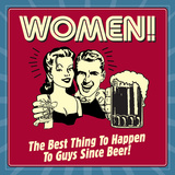 Women! the Best Thing to Happen to Guys Since Beer! Posters by  Retrospoofs