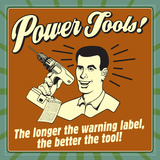 Power Tools! the Longer the Warning Label, the Better the Tool! Photo by  Retrospoofs