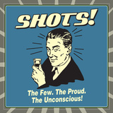 Shots! the Few. the Proud. the Unconcious! Poster by  Retrospoofs
