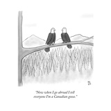 """Now when I go abroad I tell everyone I'm a Canadian goose."" - New Yorker Cartoon Premium Giclee Print by Paul Noth"