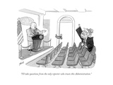 """I'll take questions from the only reporter who trusts this Administration - Cartoon Regular Giclee Print by Tom Toro"