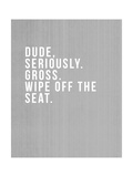 Dude, Seriously Prints by Linda Woods
