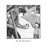 """No, the other kitten."" - New Yorker Cartoon Premium Giclee Print by Harry Bliss"