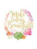 Make Today Beautiful Prints by Joan Coleman